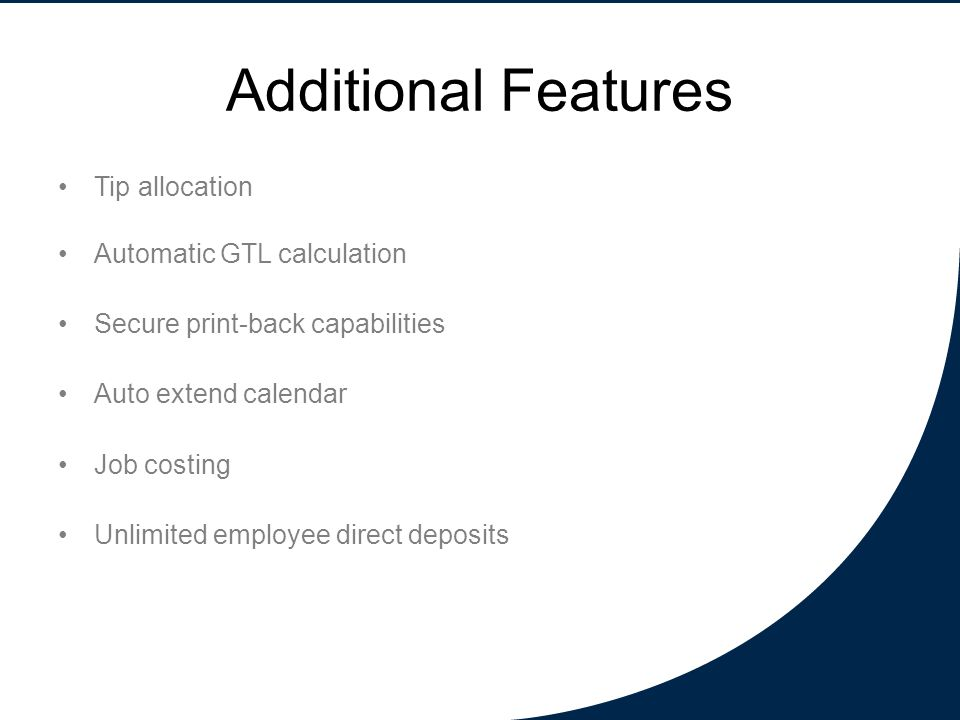 Additional Features Tip allocation Automatic GTL calculation Secure print-back capabilities Auto extend calendar Job costing Unlimited employee direct deposits