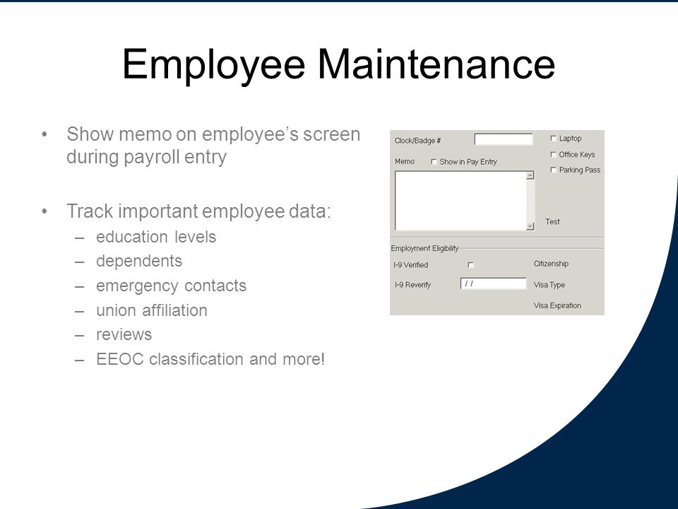 Employee Maintenance Show memo on employee's screen during payroll entry Track important employee data: –education levels –dependents –emergency contacts –union affiliation –reviews –EEOC classification and more!