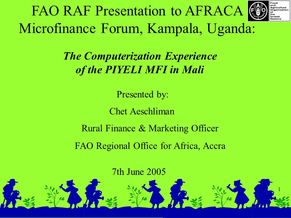 1 FAO RAF Presentation to AFRACA Microfinance Forum, Kampala, Uganda: 7th June 2005 The Computerization Experience of the PIYELI MFI in Mali Presented by: Chet Aeschliman Rural Finance & Marketing Officer FAO Regional Office for Africa, Accra