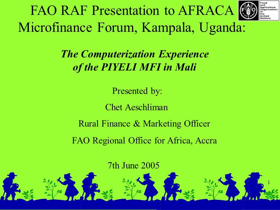 1 FAO RAF Presentation to AFRACA Microfinance Forum, Kampala, Uganda: 7th June 2005 The Computerization Experience of the PIYELI MFI in Mali Presented