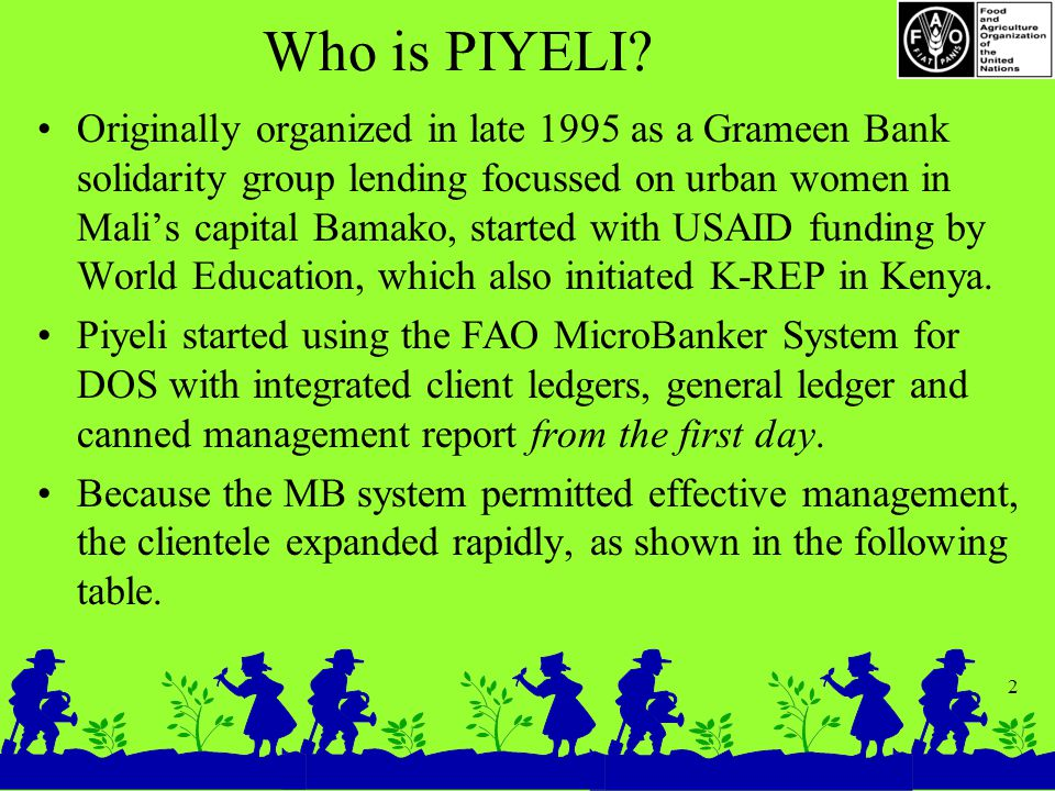 2 Who is PIYELI? Originally organized in late 1995 as a Grameen Bank solidarity group lending focussed on urban women in Mali's capital Bamako, starte