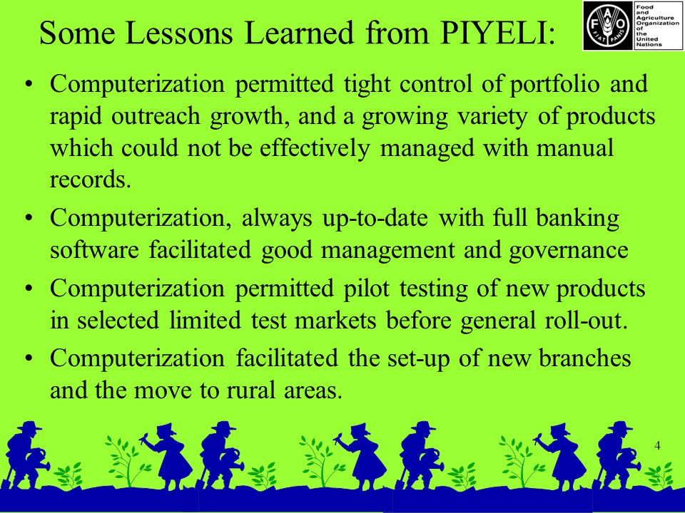 4 Some Lessons Learned from PIYELI: Computerization permitted tight control of portfolio and rapid outreach growth, and a growing variety of products which could not be effectively managed with manual records.