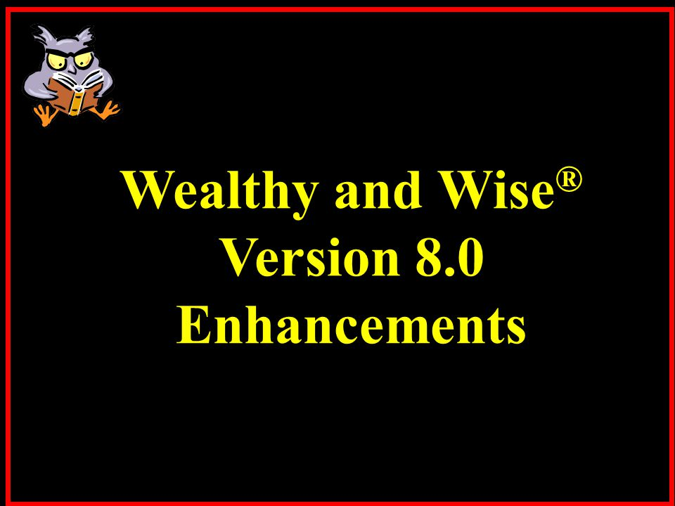Wealthy and Wise ® Version 8.0 Enhancements