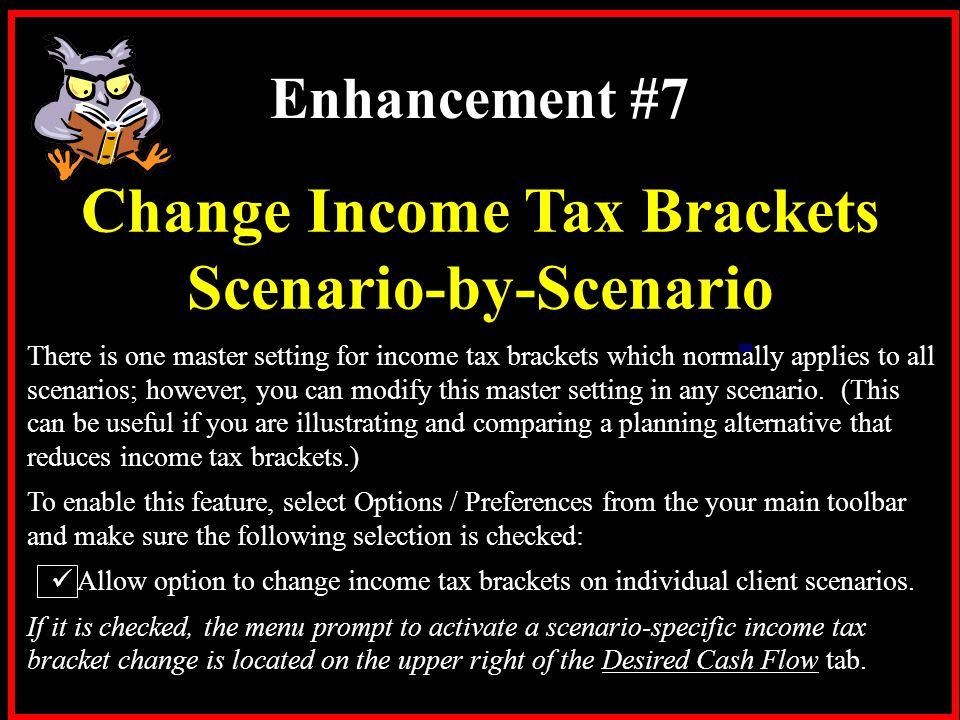 There is one master setting for income tax brackets which normally applies to all scenarios; however, you can modify this master setting in any scenar