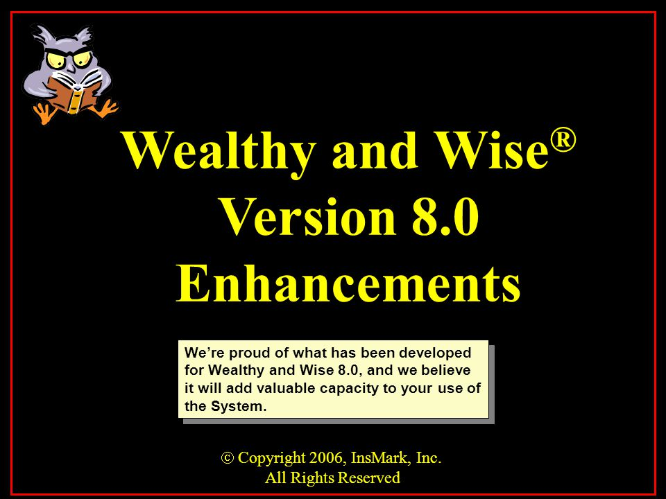 We're proud of what has been developed for Wealthy and Wise 8.0, and we believe it will add valuable capacity to your use of the System.  Copyright 2