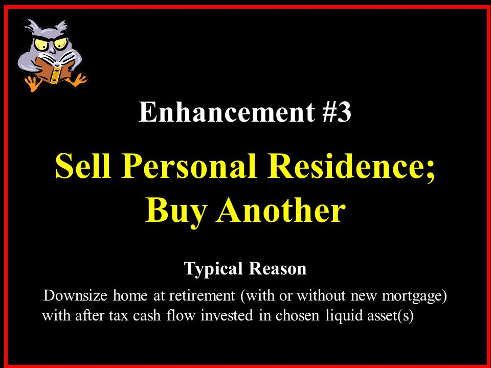 Enhancement #3 Sell Personal Residence; Buy Another Typical Reason Downsize home at retirement (with or without new mortgage) with after tax cash flow invested in chosen liquid asset(s)