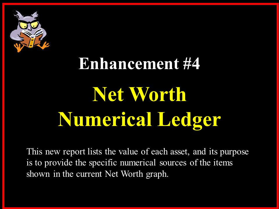 Enhancement #4 Net Worth Numerical Ledger This new report lists the value of each asset, and its purpose is to provide the specific numerical sources