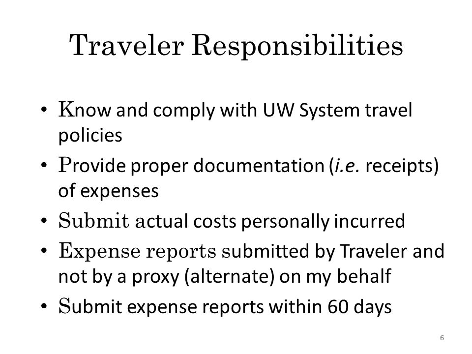 66 Traveler Responsibilities K now and comply with UW System travel policies P rovide proper documentation (i.e.