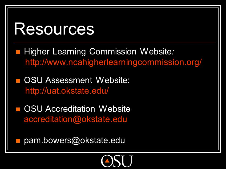 Resources Higher Learning Commission Website: http://www.ncahigherlearningcommission.org/ OSU Assessment Website: http://uat.okstate.edu/ OSU Accredit
