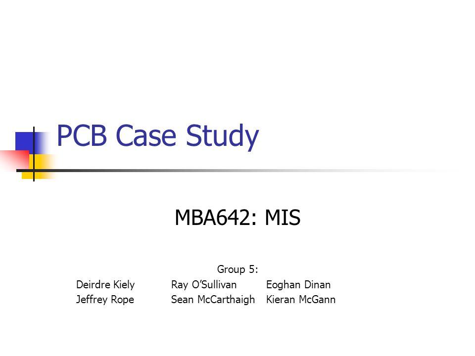 PCB Case Study MBA642: MIS Group 5: Deirdre KielyRay O'SullivanEoghan Dinan Jeffrey RopeSean McCarthaighKieran McGann