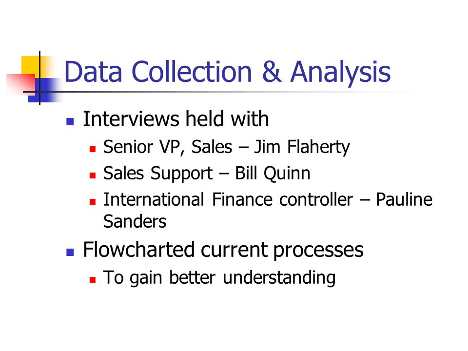 Data Collection & Analysis Interviews held with Senior VP, Sales – Jim Flaherty Sales Support – Bill Quinn International Finance controller – Pauline Sanders Flowcharted current processes To gain better understanding