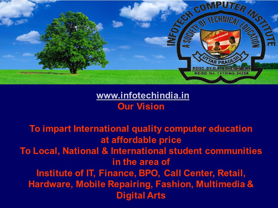 www.infotechindia.in Our Vision To impart International quality computer education at affordable price To Local, National & International student communities in the area of Institute of IT, Finance, BPO, Call Center, Retail, Hardware, Mobile Repairing, Fashion, Multimedia & Digital Arts