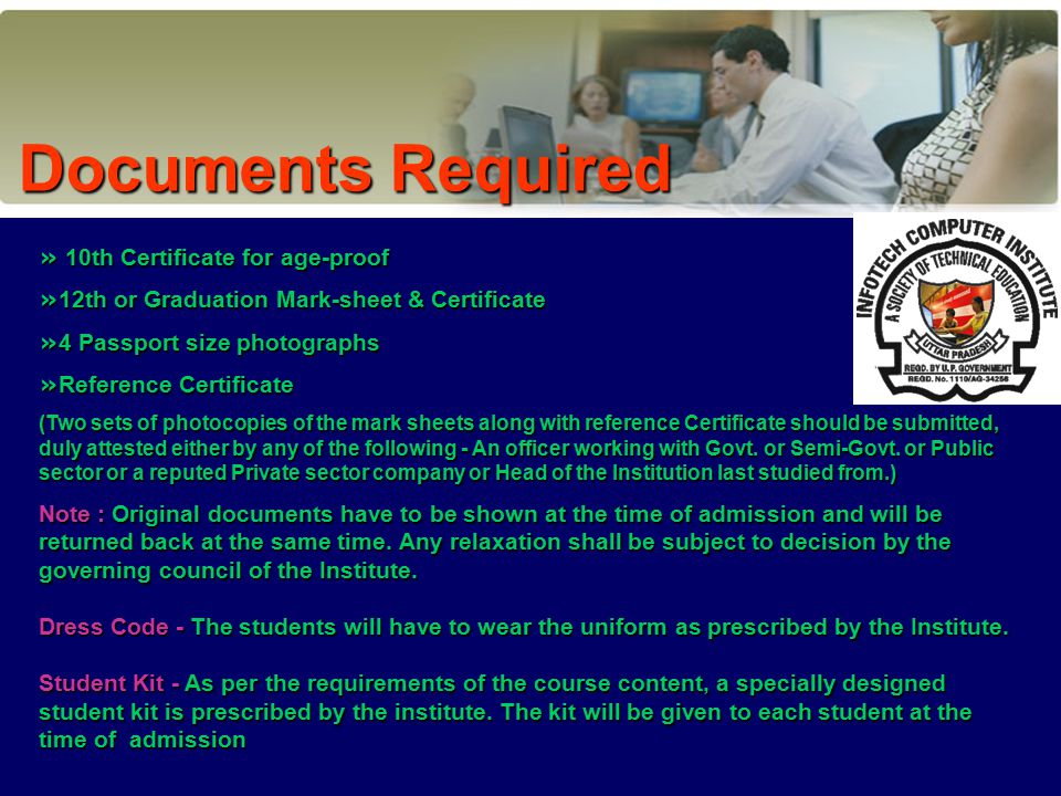 » 10th Certificate for age-proof » 12th or Graduation Mark-sheet & Certificate » 4 Passport size photographs » Reference Certificate (Two sets of photocopies of the mark sheets along with reference Certificate should be submitted, duly attested either by any of the following - An officer working with Govt.