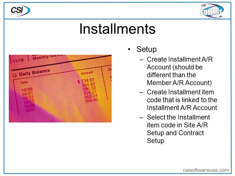 Installments Setup –Create Installment A/R Account (should be different than the Member A/R Account) –Create Installment item code that is linked to the Installment A/R Account –Select the Installment item code in Site A/R Setup and Contract Setup