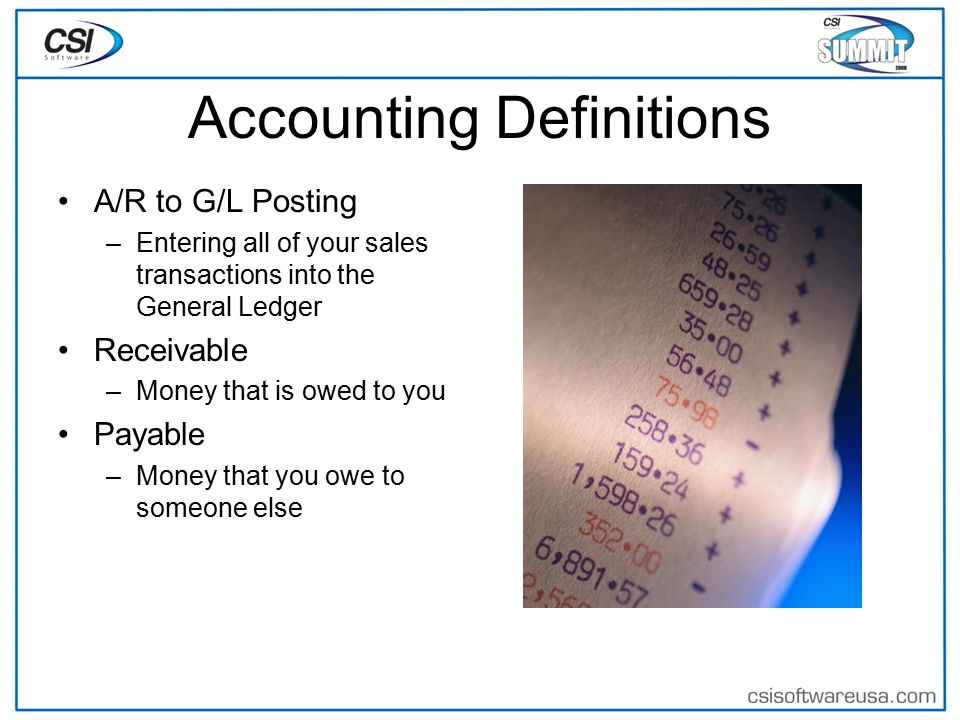 Accounting Definitions A/R to G/L Posting –Entering all of your sales transactions into the General Ledger Receivable –Money that is owed to you Payable –Money that you owe to someone else