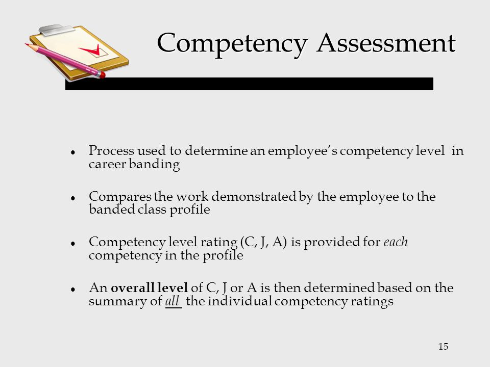 15 Competency Assessment Process used to determine an employee's competency level in career banding Compares the work demonstrated by the employee to