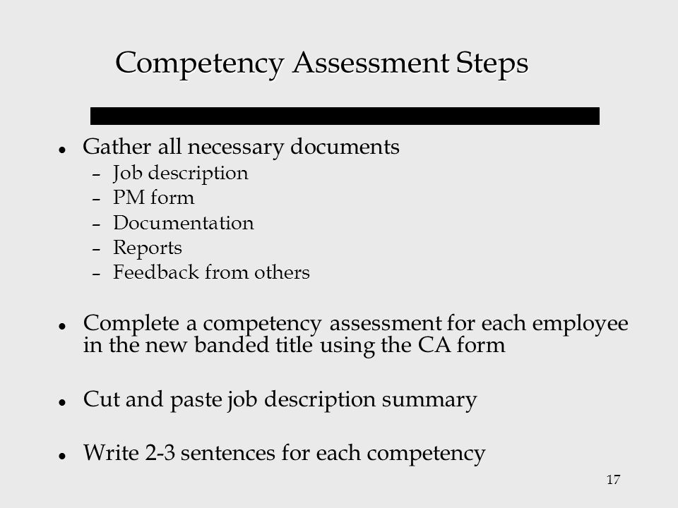17 Competency Assessment Steps Gather all necessary documents – Job description – PM form – Documentation – Reports – Feedback from others Complete a
