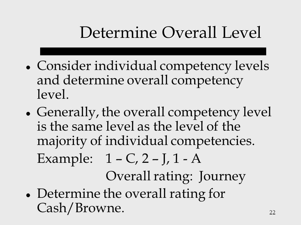 22 Determine Overall Level Consider individual competency levels and determine overall competency level. Generally, the overall competency level is th