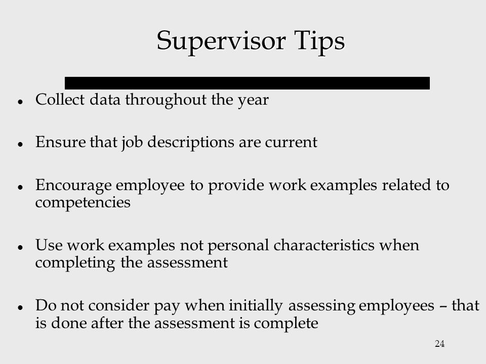 24 Supervisor Tips Collect data throughout the year Ensure that job descriptions are current Encourage employee to provide work examples related to co