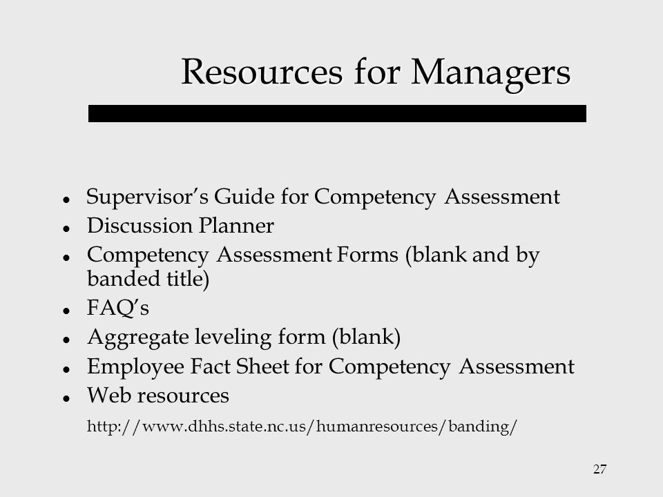 27 Resources for Managers Supervisor's Guide for Competency Assessment Discussion Planner Competency Assessment Forms (blank and by banded title) FAQ'