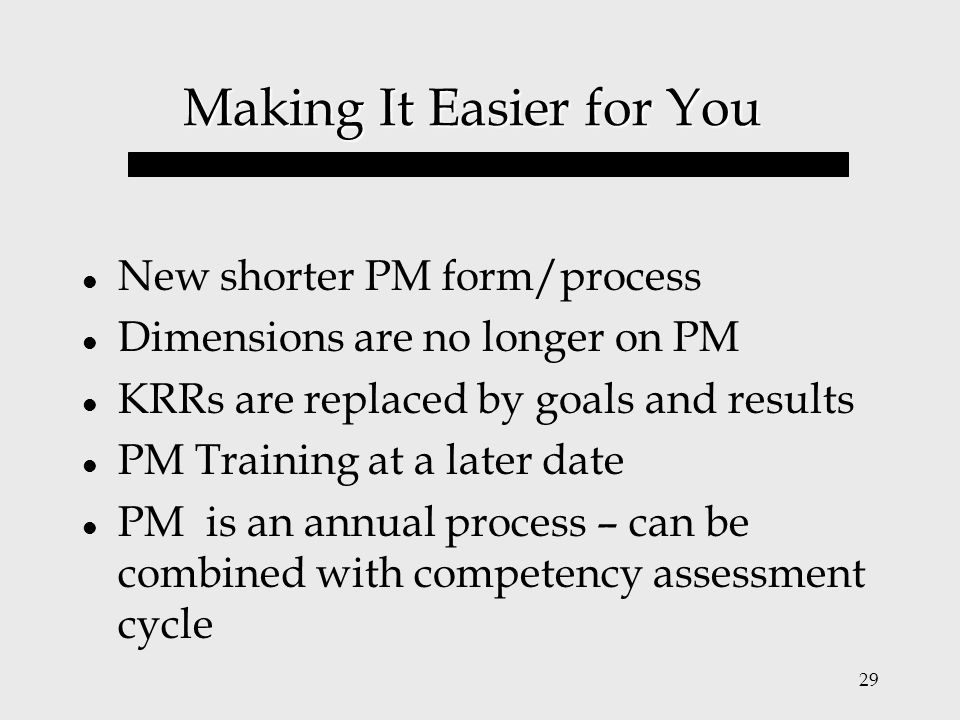 29 Making It Easier for You New shorter PM form/process Dimensions are no longer on PM KRRs are replaced by goals and results PM Training at a later d