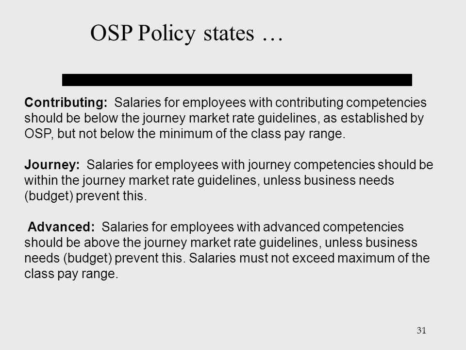 31 Contributing: Salaries for employees with contributing competencies should be below the journey market rate guidelines, as established by OSP, but