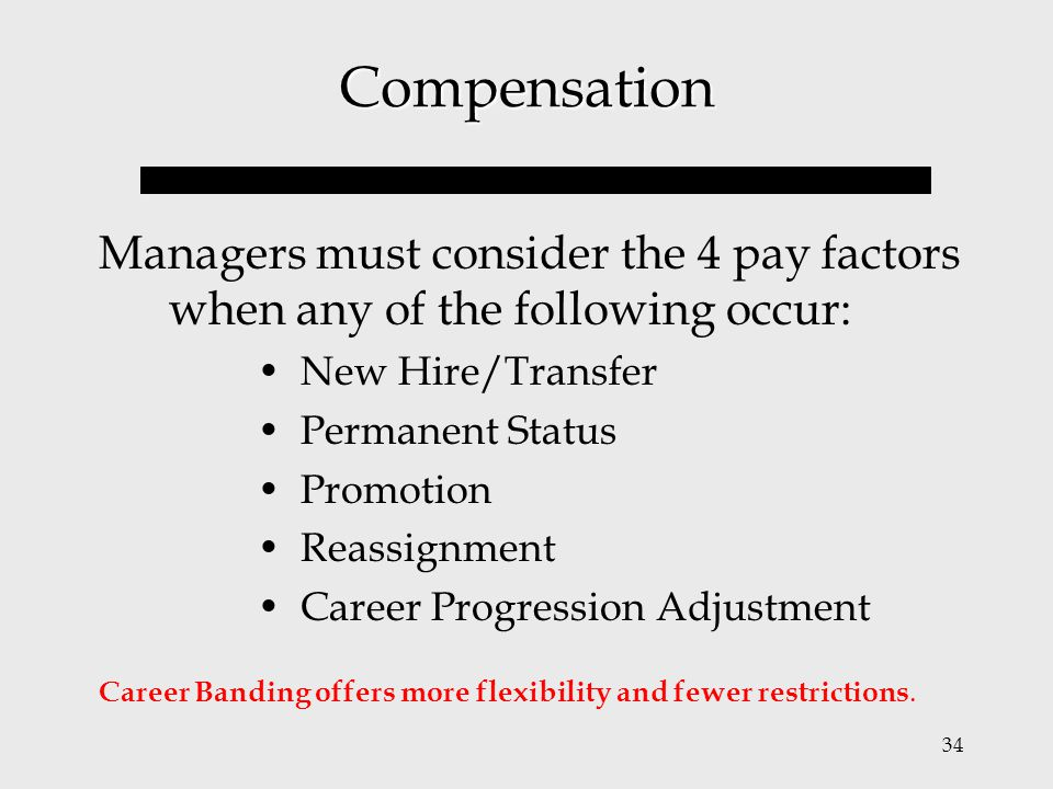 34 Compensation Managers must consider the 4 pay factors when any of the following occur: New Hire/Transfer Permanent Status Promotion Reassignment Ca