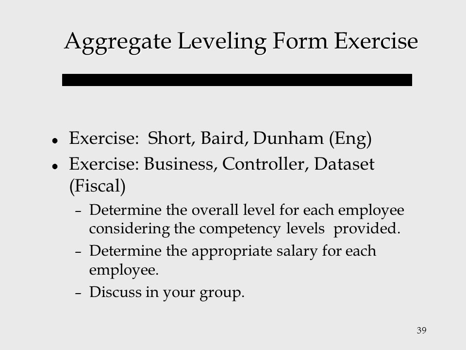 39 Aggregate Leveling Form Exercise Exercise: Short, Baird, Dunham (Eng) Exercise: Business, Controller, Dataset (Fiscal) – Determine the overall leve