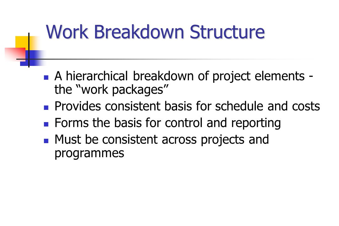 "Work Breakdown Structure A hierarchical breakdown of project elements - the ""work packages"" Provides consistent basis for schedule and costs Forms the"