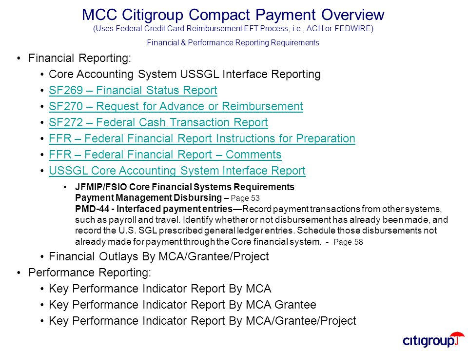 MCC Citigroup Compact Payment Overview (Uses Federal Credit Card Reimbursement EFT Process, i.e., ACH or FEDWIRE) Financial & Performance Reporting Requirements Financial Reporting: Core Accounting System USSGL Interface Reporting SF269 – Financial Status Report SF270 – Request for Advance or Reimbursement SF272 – Federal Cash Transaction Report FFR – Federal Financial Report Instructions for Preparation FFR – Federal Financial Report – Comments USSGL Core Accounting System Interface Report JFMIP/FSIO Core Financial Systems Requirements Payment Management Disbursing – Page 53 PMD-44 - Interfaced payment entries—Record payment transactions from other systems, such as payroll and travel.