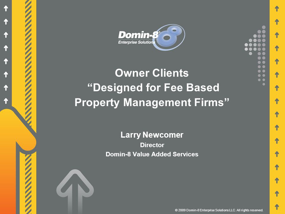 """Owner Clients """"Designed for Fee Based Property Management Firms"""" © 2009 Domin-8 Enterprise Solutions LLC. All rights reserved. Larry Newcomer Director"""