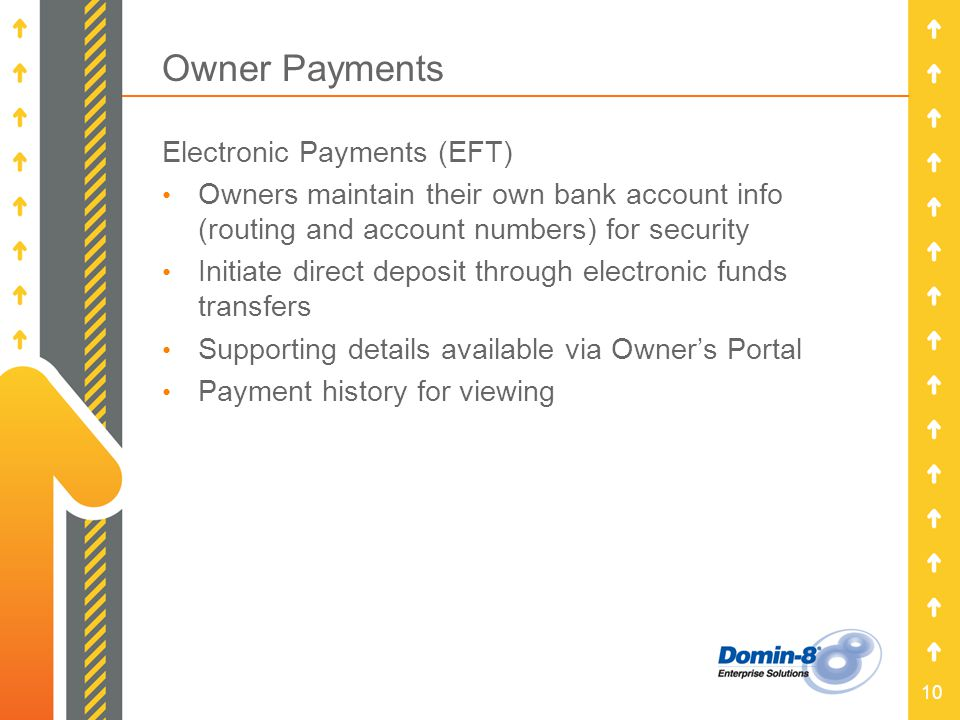 10 Owner Payments Electronic Payments (EFT) Owners maintain their own bank account info (routing and account numbers) for security Initiate direct dep