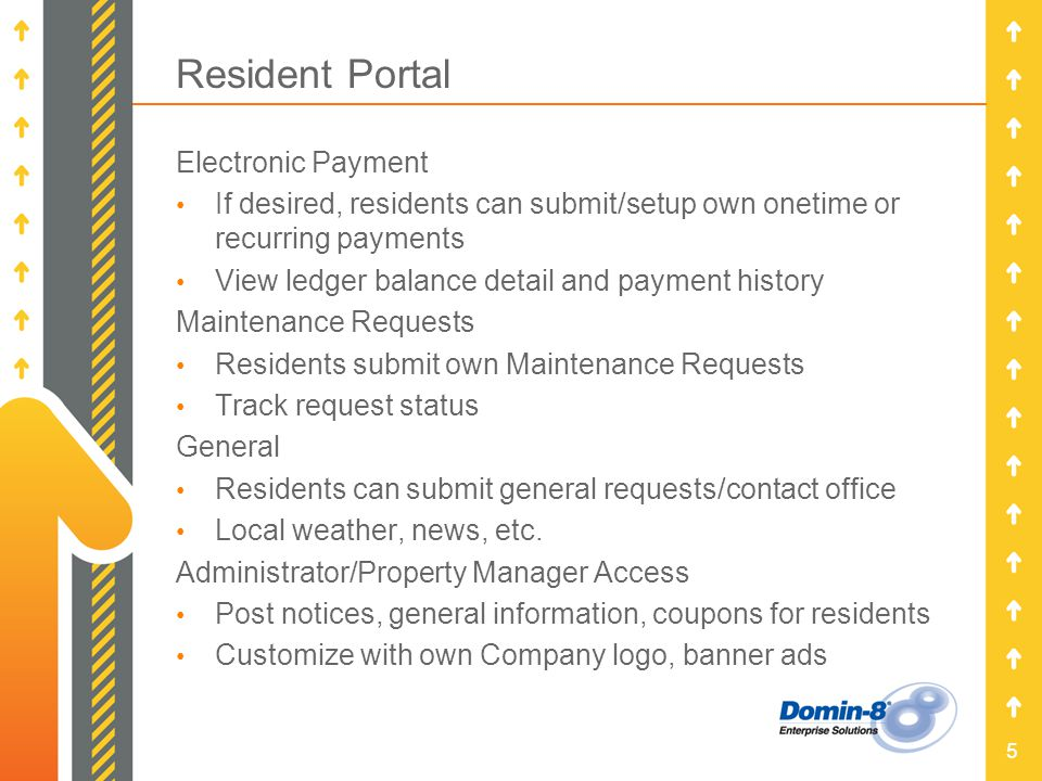 5 Resident Portal Electronic Payment If desired, residents can submit/setup own onetime or recurring payments View ledger balance detail and payment history Maintenance Requests Residents submit own Maintenance Requests Track request status General Residents can submit general requests/contact office Local weather, news, etc.