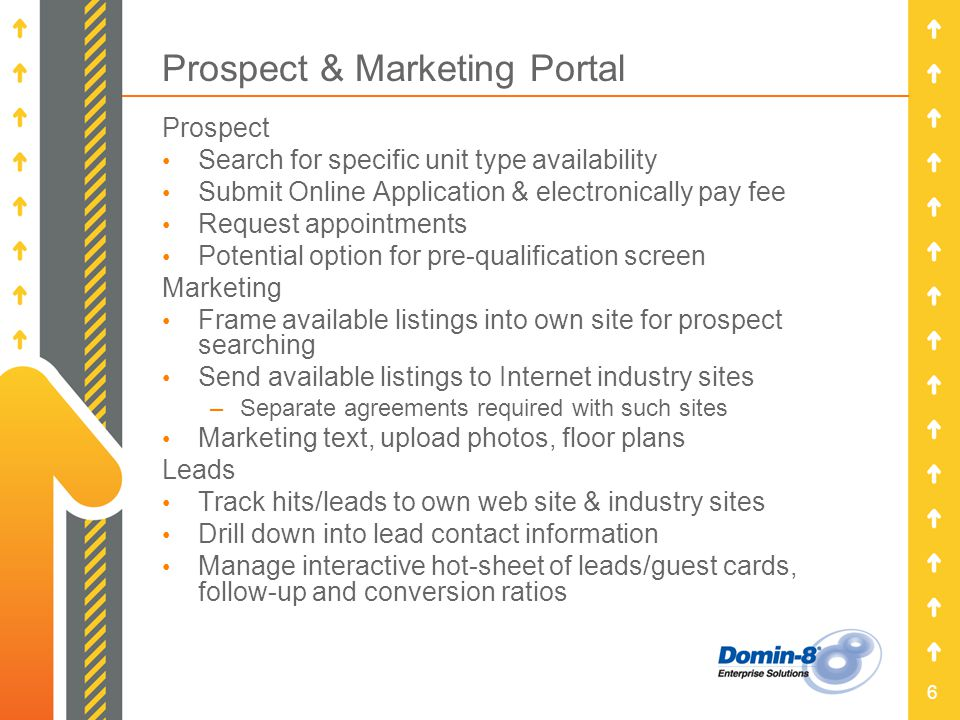 6 Prospect & Marketing Portal Prospect Search for specific unit type availability Submit Online Application & electronically pay fee Request appointments Potential option for pre-qualification screen Marketing Frame available listings into own site for prospect searching Send available listings to Internet industry sites –Separate agreements required with such sites Marketing text, upload photos, floor plans Leads Track hits/leads to own web site & industry sites Drill down into lead contact information Manage interactive hot-sheet of leads/guest cards, follow-up and conversion ratios