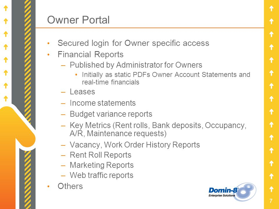 7 Owner Portal Secured login for Owner specific access Financial Reports –Published by Administrator for Owners Initially as static PDFs Owner Account Statements and real-time financials –Leases –Income statements –Budget variance reports –Key Metrics (Rent rolls, Bank deposits, Occupancy, A/R, Maintenance requests) –Vacancy, Work Order History Reports –Rent Roll Reports –Marketing Reports –Web traffic reports Others