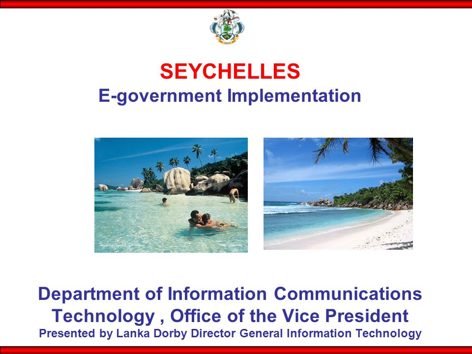 SEYCHELLES E-government Implementation Department of Information Communications Technology, Office of the Vice President Presented by Lanka Dorby Director General Information Technology