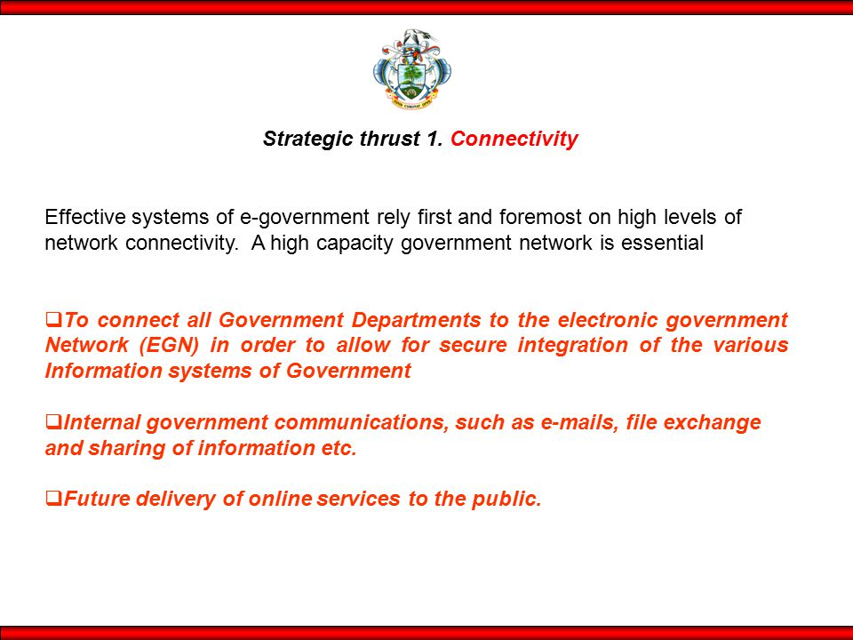 Strategic thrust 1. Connectivity Effective systems of e-government rely first and foremost on high levels of network connectivity. A high capacity gov