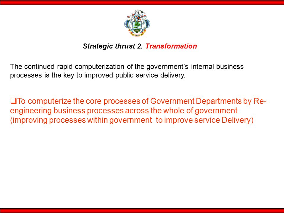 Strategic thrust 2. Transformation The continued rapid computerization of the government's internal business processes is the key to improved public s