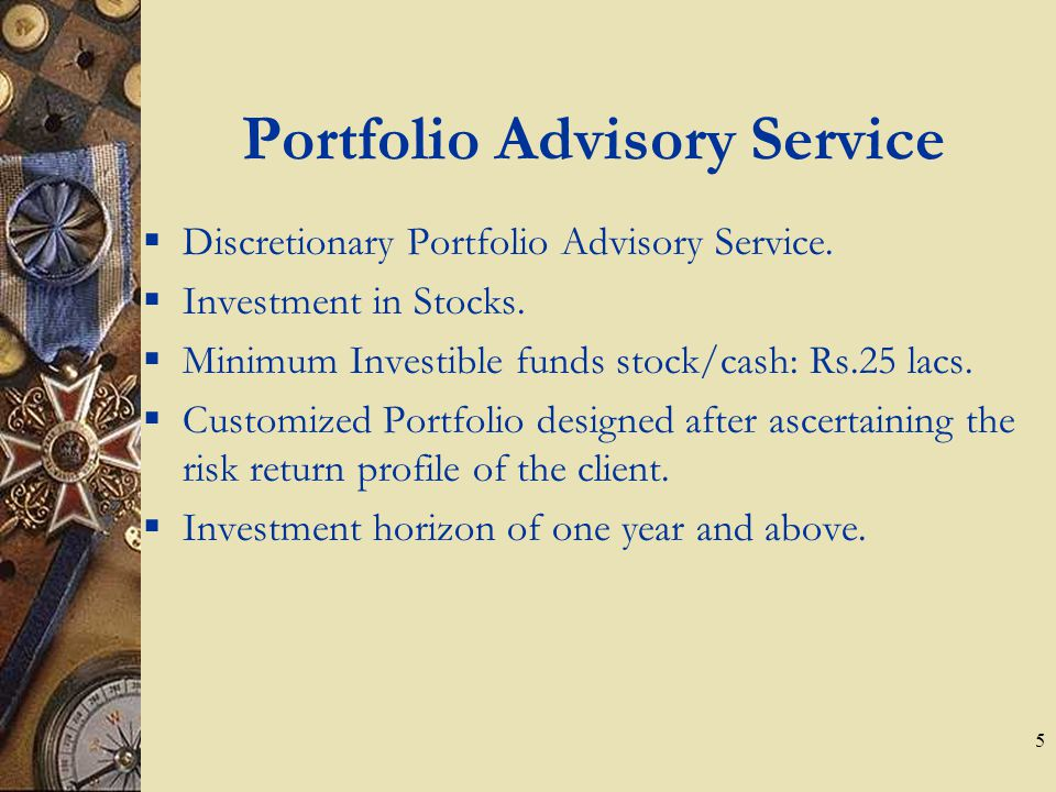 5 Portfolio Advisory Service  Discretionary Portfolio Advisory Service.  Investment in Stocks.  Minimum Investible funds stock/cash: Rs.25 lacs. 