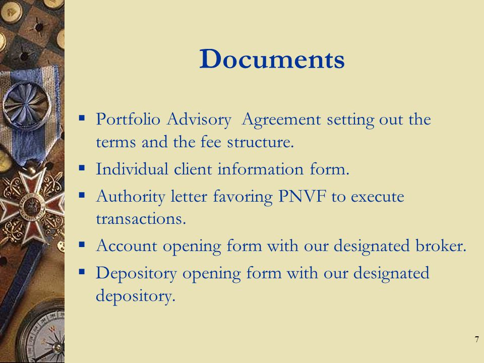 7 Documents  Portfolio Advisory Agreement setting out the terms and the fee structure.