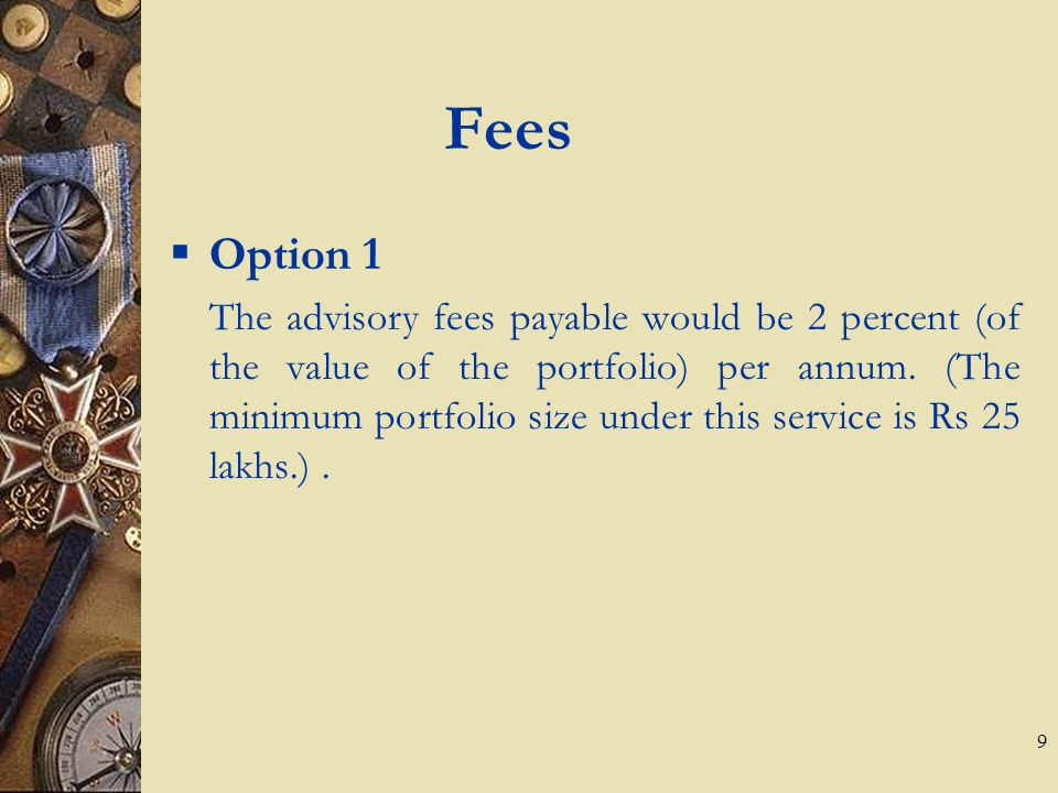 9 Fees  Option 1 The advisory fees payable would be 2 percent (of the value of the portfolio) per annum.