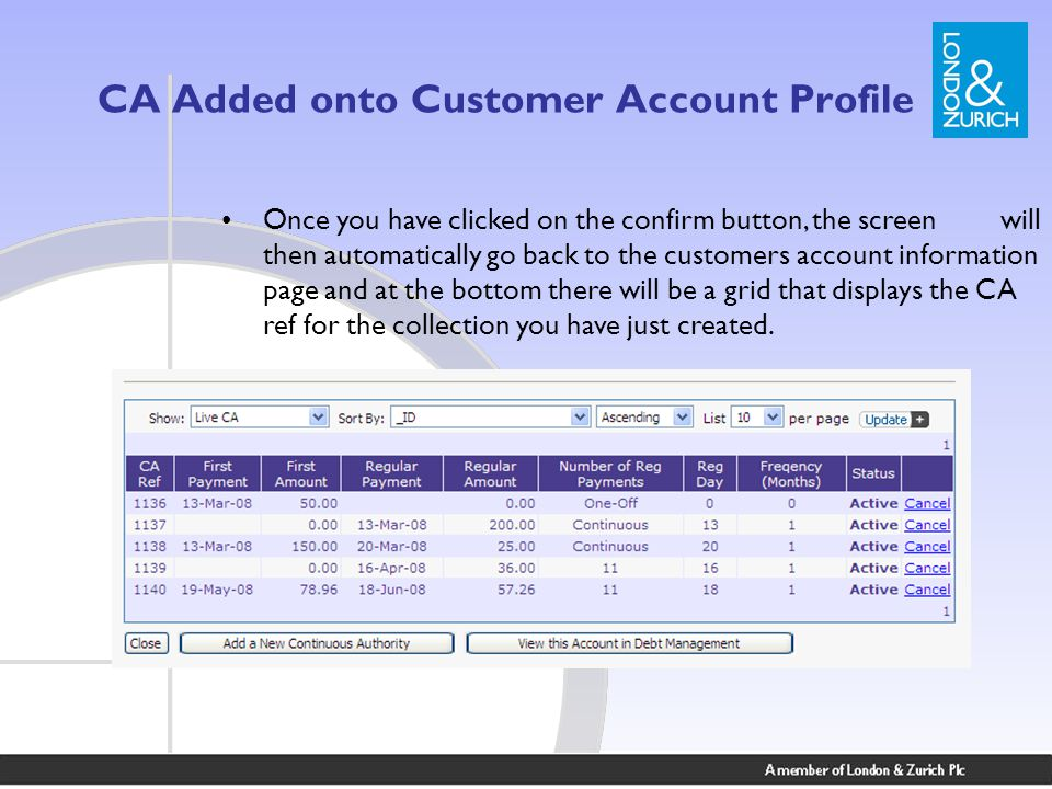 CA Added onto Customer Account Profile Once you have clicked on the confirm button, the screen will then automatically go back to the customers account information page and at the bottom there will be a grid that displays the CA ref for the collection you have just created.