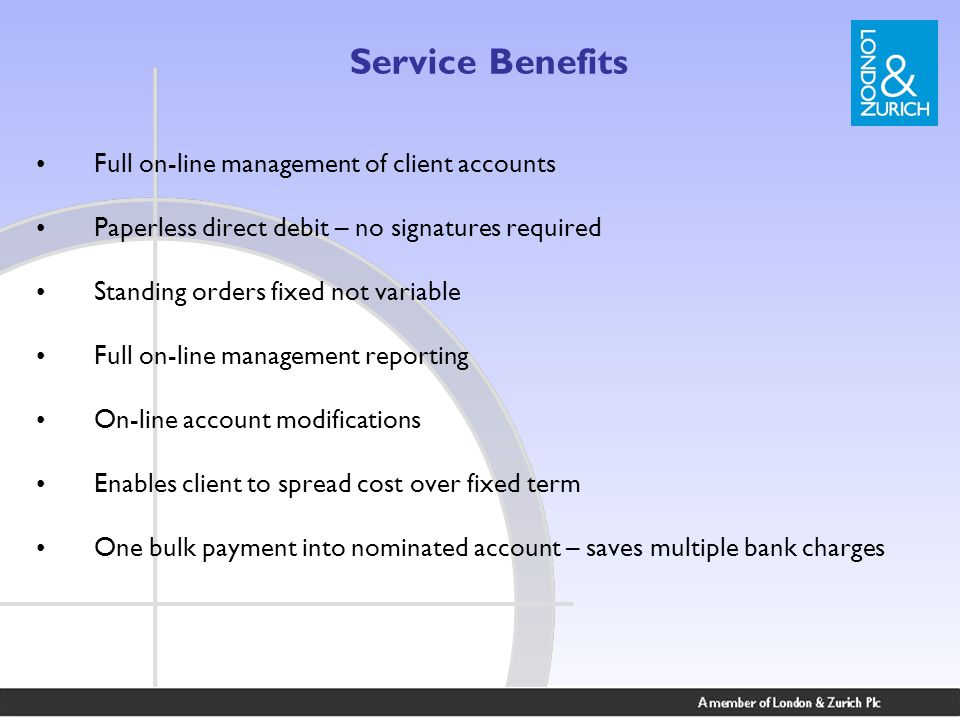 Service Benefits Full on-line management of client accounts Paperless direct debit – no signatures required Standing orders fixed not variable Full on-line management reporting On-line account modifications Enables client to spread cost over fixed term One bulk payment into nominated account – saves multiple bank charges