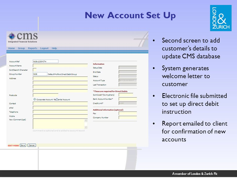 New Account Set Up Second screen to add customer's details to update CMS database System generates welcome letter to customer Electronic file submitted to set up direct debit instruction Report emailed to client for confirmation of new accounts
