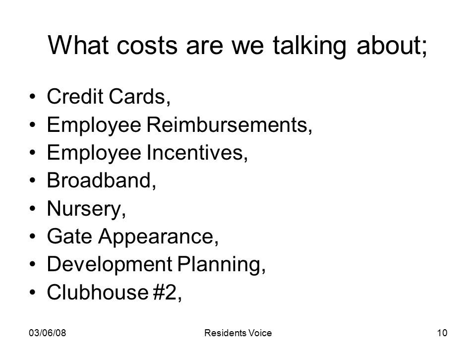 03/06/08Residents Voice10 What costs are we talking about; Credit Cards, Employee Reimbursements, Employee Incentives, Broadband, Nursery, Gate Appearance, Development Planning, Clubhouse #2,