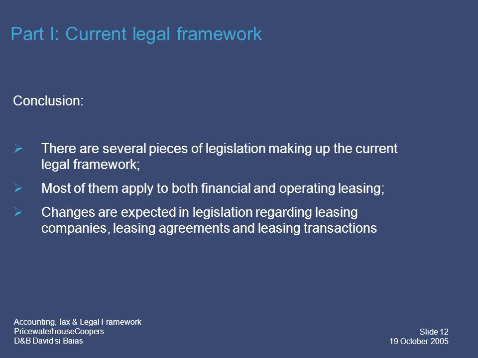 Accounting, Tax & Legal Framework PricewaterhouseCoopers D&B David si Baias Slide 12 19 October 2005 Conclusion:  There are several pieces of legislation making up the current legal framework;  Most of them apply to both financial and operating leasing;  Changes are expected in legislation regarding leasing companies, leasing agreements and leasing transactions Part I: Current legal framework