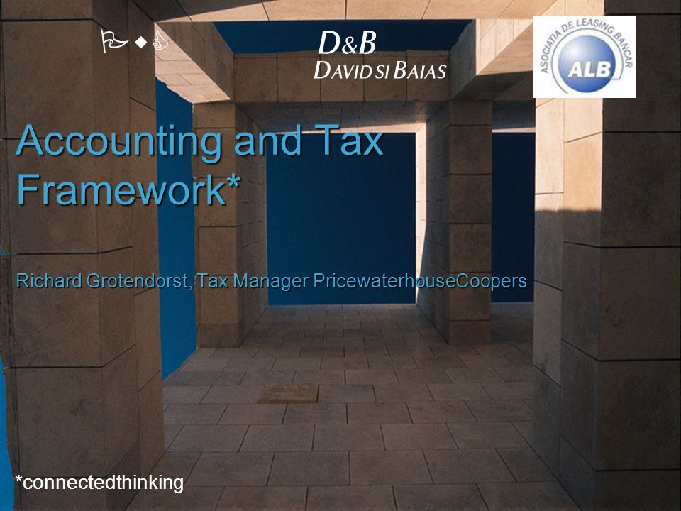PwC Accounting and Tax Framework* Richard Grotendorst, Tax Manager PricewaterhouseCoopers *connectedthinking