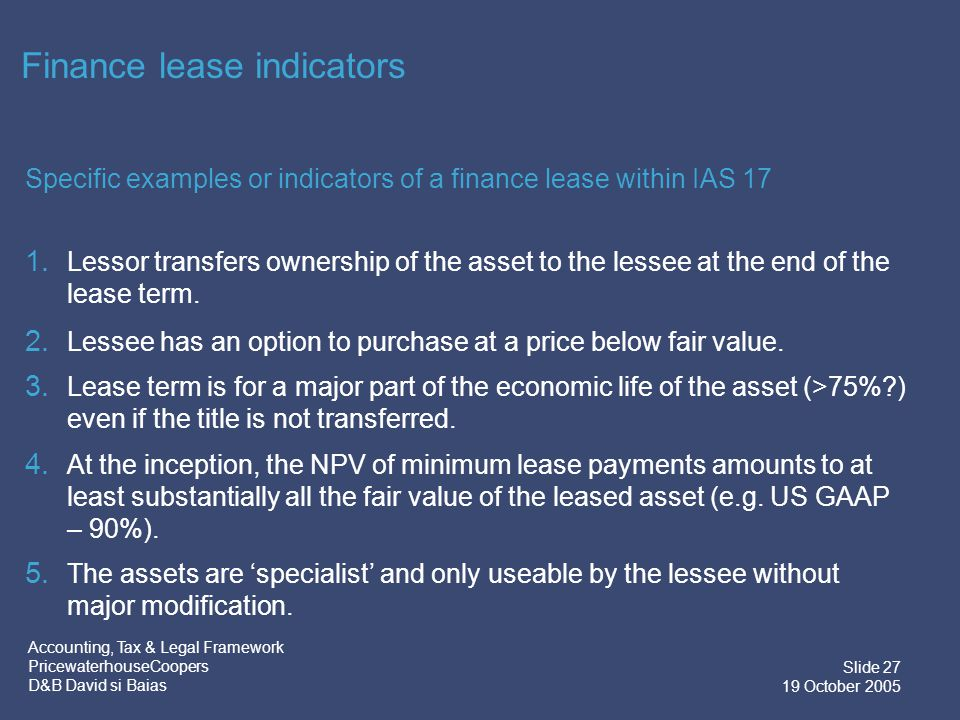 Accounting, Tax & Legal Framework PricewaterhouseCoopers D&B David si Baias Slide 27 19 October 2005 Finance lease indicators Specific examples or indicators of a finance lease within IAS 17 1.