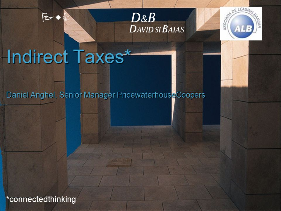 PwC Indirect Taxes* Daniel Anghel, Senior Manager PricewaterhouseCoopers *connectedthinking