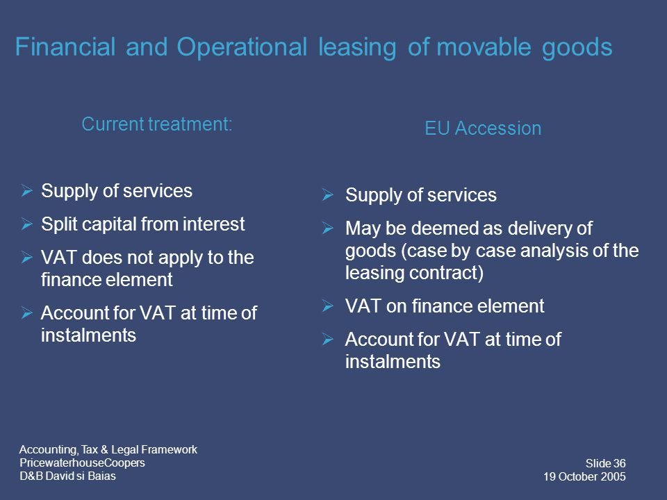 Accounting, Tax & Legal Framework PricewaterhouseCoopers D&B David si Baias Slide 36 19 October 2005 Financial and Operational leasing of movable goods Current treatment:  Supply of services  Split capital from interest  VAT does not apply to the finance element  Account for VAT at time of instalments EU Accession  Supply of services  May be deemed as delivery of goods (case by case analysis of the leasing contract)  VAT on finance element  Account for VAT at time of instalments